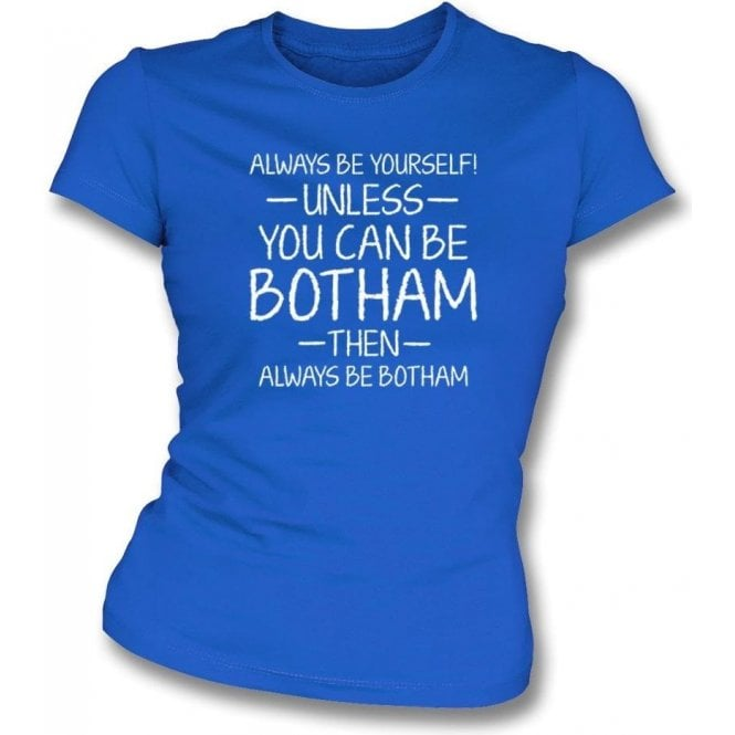 Always Be Yourself - Unless You Can Be Botham Womens Slim Fit T-Shirt