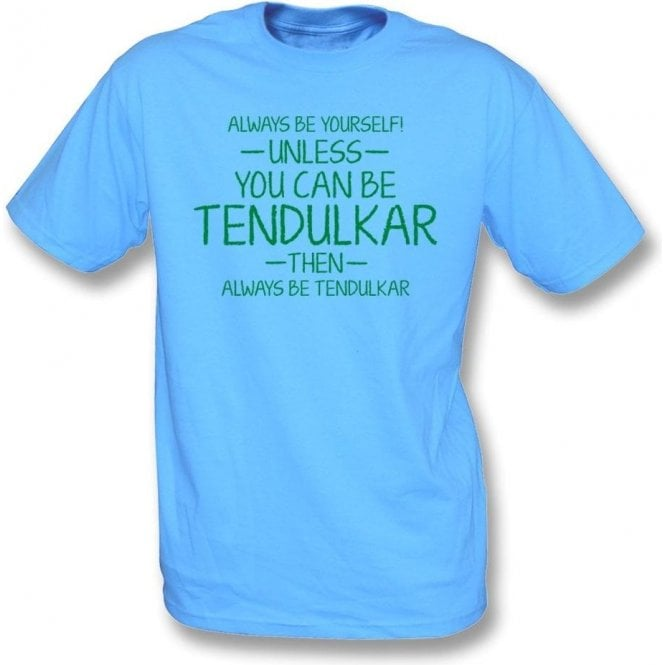 Always Be Yourself - Unless You Can Be Tendulkar T-Shirt