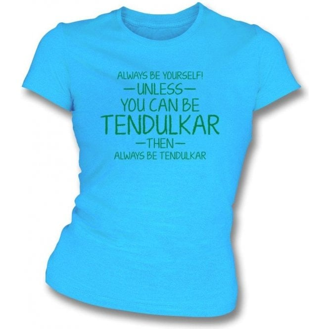 Always Be Yourself - Unless You Can Be Tendulkar Womens Slim Fit T-Shirt