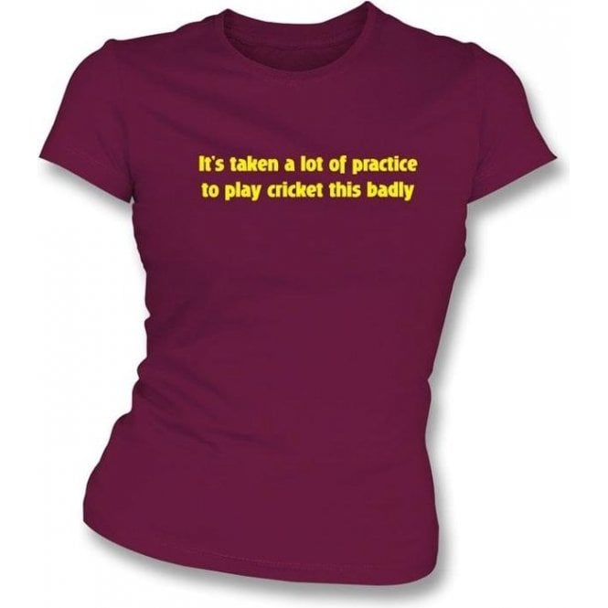 It's Taken A Lot Of Practice To Play Cricket This Badly Womens Slimfit T-Shirt