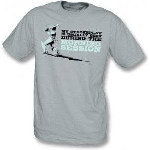 My Strokeplay is Usually Best During The Morning Session T-shirt