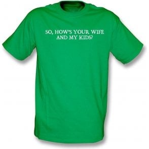 So, How's your wife and my kids? (famous Rodney Marsh sledge) T-shirt